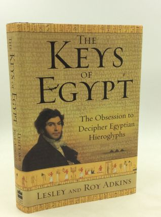 THE KEYS OF EGYPT: The Obsession to Decipher Egyptian Hieroglyphs. Leslie, Roy Adkins